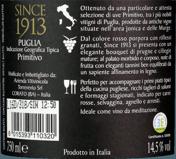 De Since 1913 Primitivo uit Torrevento in de Italiaanse wijnstreek IGT Puglia is een zuivere, finesse-rijke en expressieve rode wijn. In het glas glinstert deze wijn als diep robijnrood met violette accenten. Het verfijnde bouquet betovert de neus met volle, fruitige aroma's van zongerijpte kersen, sappige pruimen en donker bessenfruit - perfect onderbouwd met fijne kruidige hints. In de mond presenteert deze Italiaanse rode wijn zich met een volle body die wordt omhuld door elegante tannines. De aroma's van de neus zijn ook aanwezig en geven de Torrevento Since 1913 Primitivo een expressieve fruitige volheid. Deze wijn sluit af met een aangenaam lange afdronk. Vinificatie van de Primitivo Torrevento sinds 1913 In de IGT Puglia appellatie groeien de Primitivo druiven op kleiachtige bodems. De druiven worden half september geoogst en onmiddellijk naar de wijnmakerij van Torrevento gebracht. Daar worden de druiven eerst gefermenteerd in roestvrijstalen tanks. Dit wordt gevolgd door een maceratie van de most. De wijn rijpt zowel in roestvrijstalen tanks (10 maanden) als in barrique vaten (6 maanden). Tot slot rondt deze rode wijn harmonieus af in de fles voordat hij de wijnmakerij verlaat. Aanbevolen voedsel voor de Primitivo Torrevento Sinds 1913 Geniet van deze droge rode wijn uit Italië bij lamsrack met rozemarijnaardappeltjes, wildgoulash met lintnoedels, ovenvers gebraad in donkere saus of bij Italiaanse pastagerechten en geselecteerde worsten en kazen. Prijzen voor de Sinds 1913 Primitivo van Torrevento Luca Maroni: 94 punten voor 2015 Berlijn Wijn Trofee: Goud voor 2015